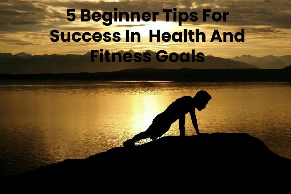 5 Beginner Tips For Success In Health And Fitness Goals