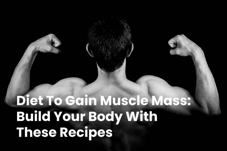 Diet To Gain Muscle Mass: Build Your Body With These Recipes