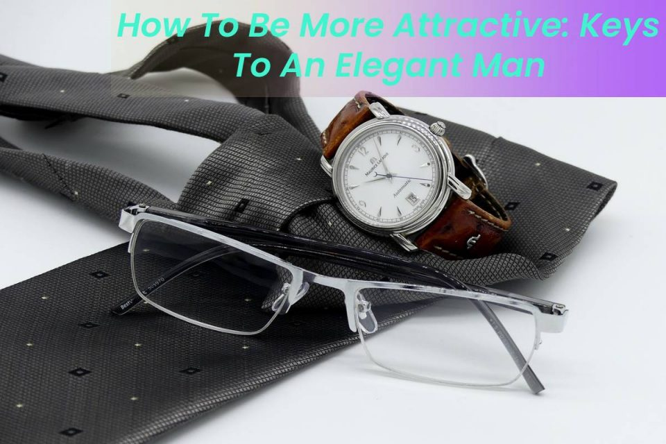How To Be More Attractive: Keys To An Elegant Man