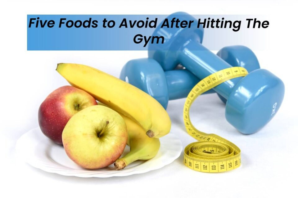 Five Foods to Avoid After Hitting The Gym