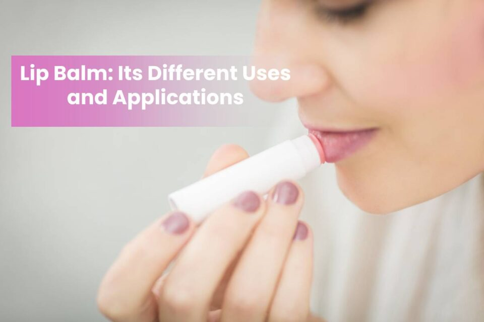 Lip Balm: Its Different Uses and Applications