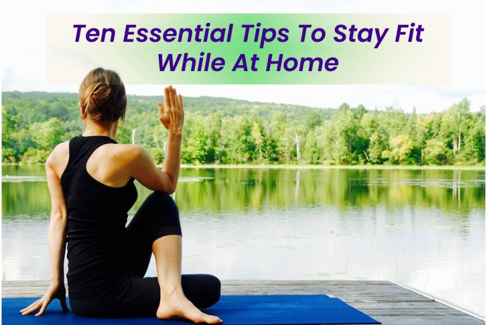 Ten Essential Tips To Stay Fit While At Home