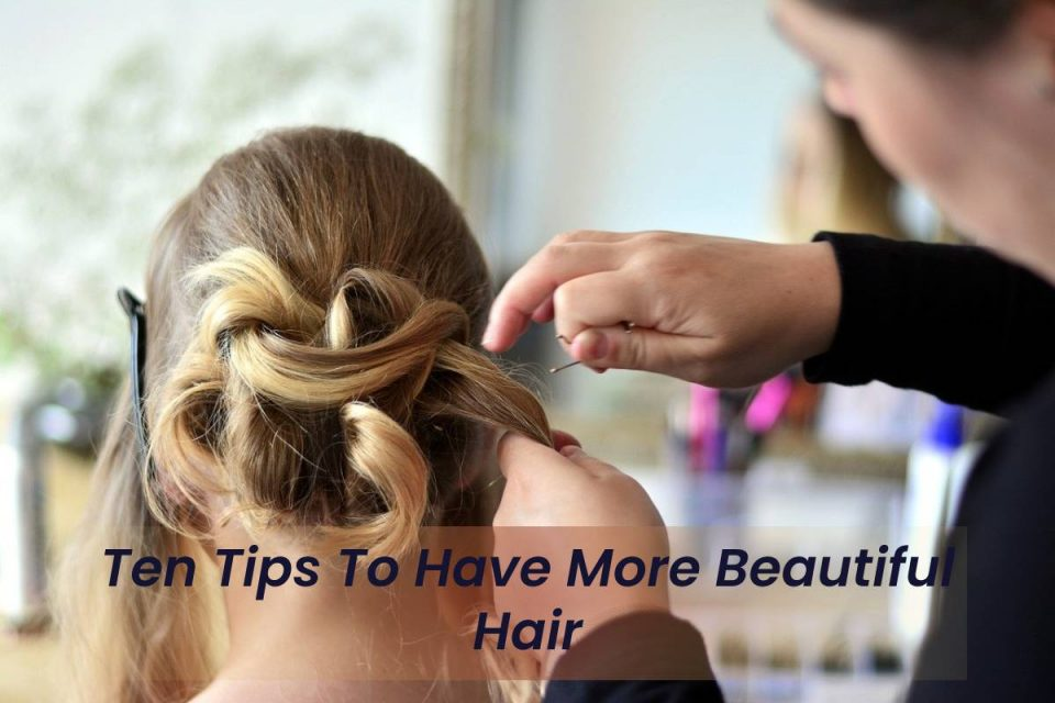 Ten Tips To Have More Beautiful Hair