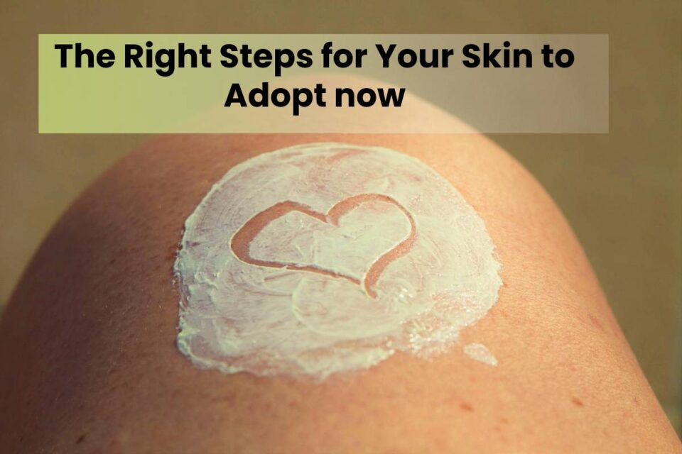 The Right Steps for Your Skin to Adopt now