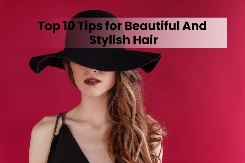 Top 10 Tips for Beautiful And Stylish Hair