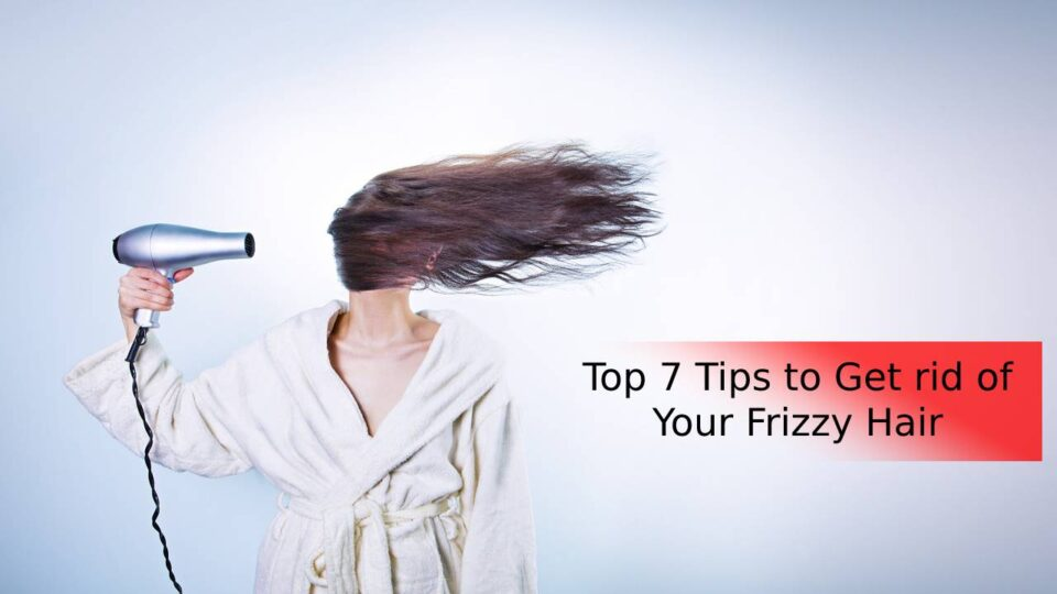 Top 7 Tips to Get rid of Your Frizzy Hair