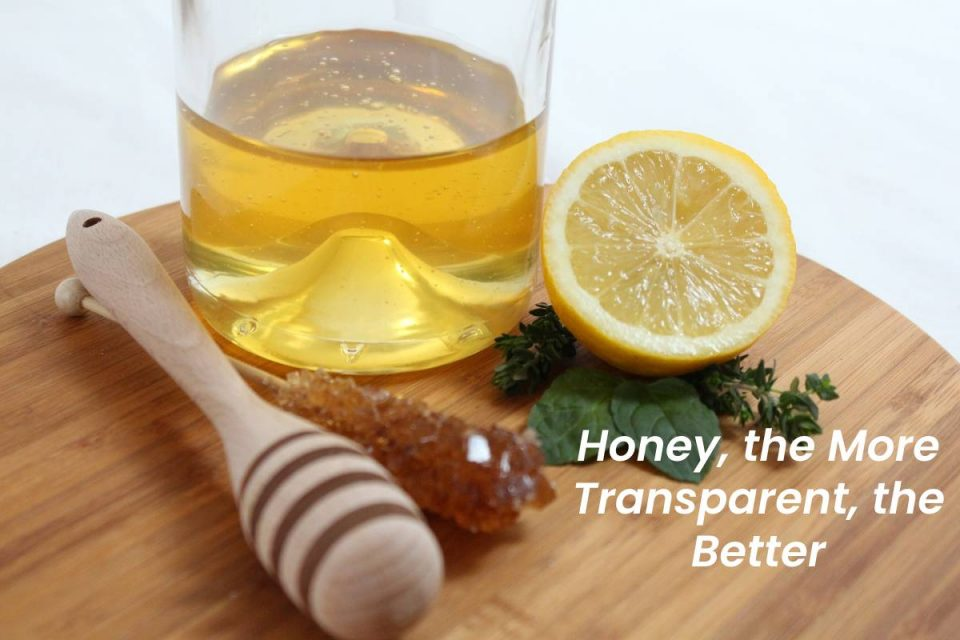 Honey, the More Transparent, the Better