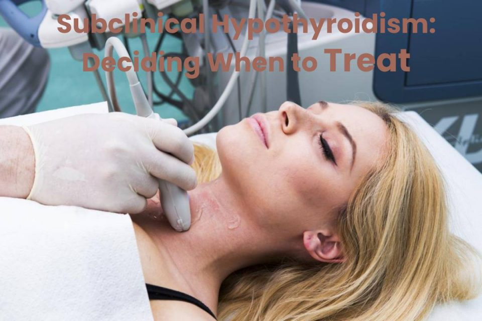 Subclinical Hypothyroidism: Deciding When to Treat