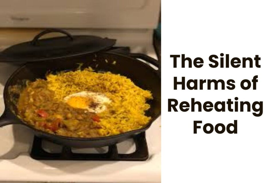 The Silent Harms of Reheating Food
