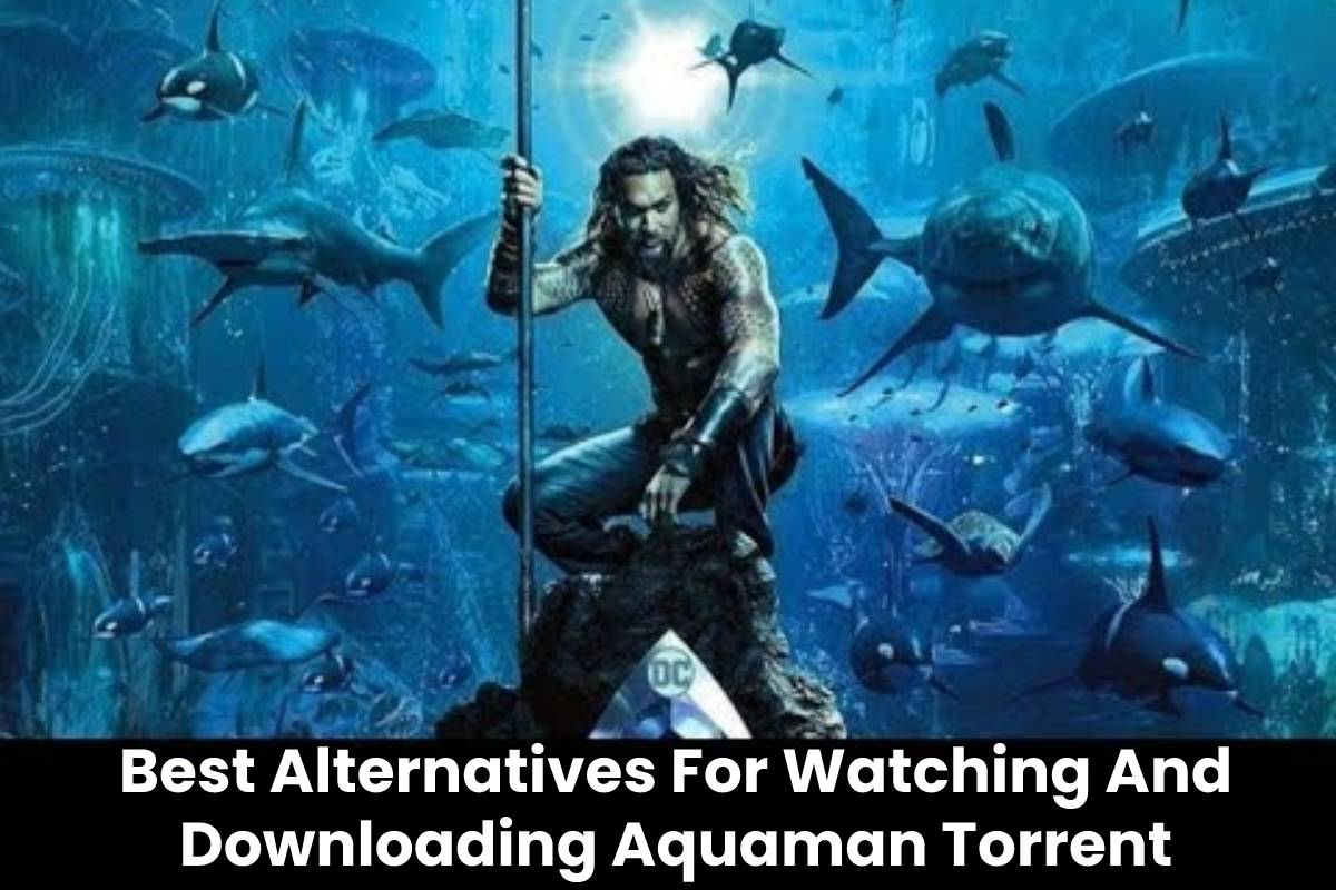Best Alternatives For Watching And Downloading Aquaman Torrent