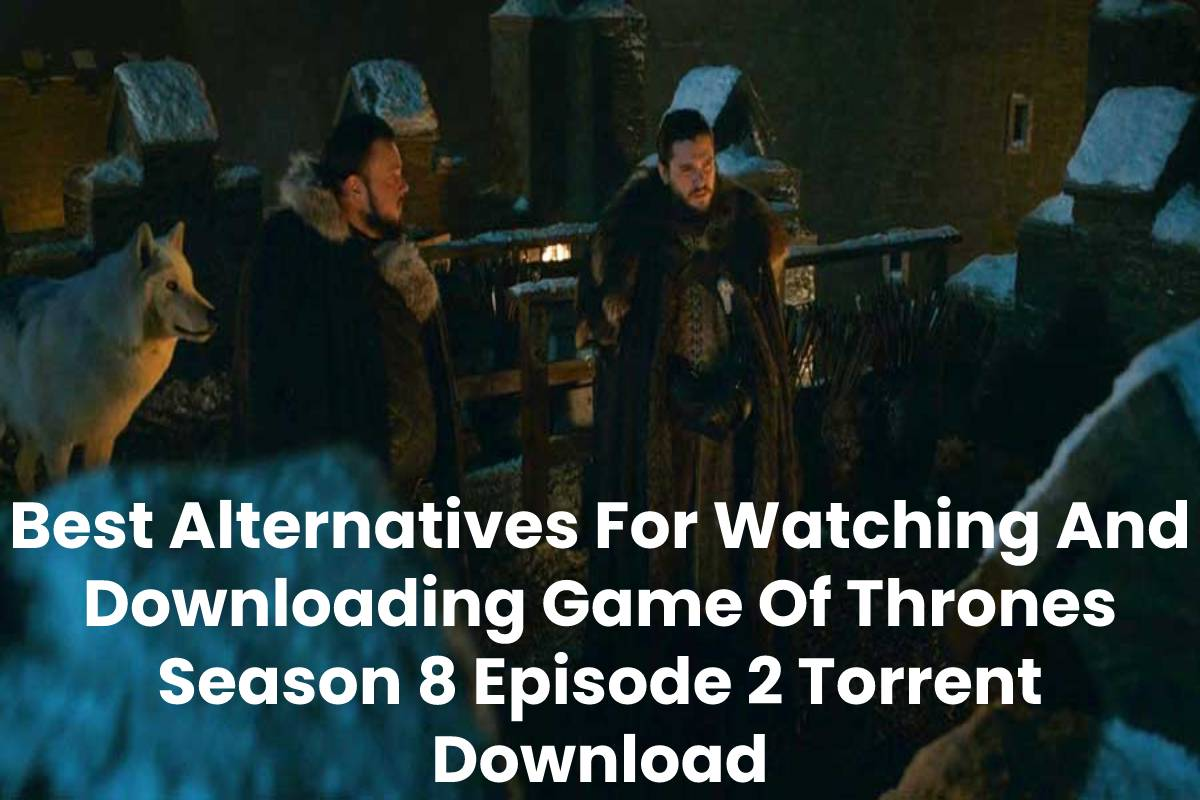 Best Alternatives For Watching And Downloading Game Of Thrones Season 8 Episode 2 Torrent Download