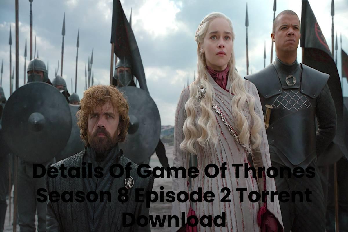 Details Of Game Of Thrones Season 8 Episode 2 Torrent Download
