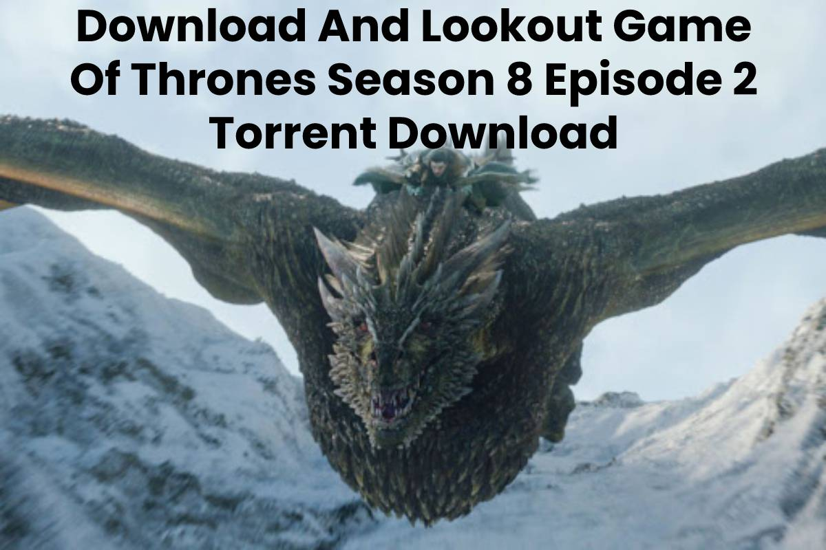 Download And Lookout Game Of Thrones Season 8 Episode 2 Torrent Download