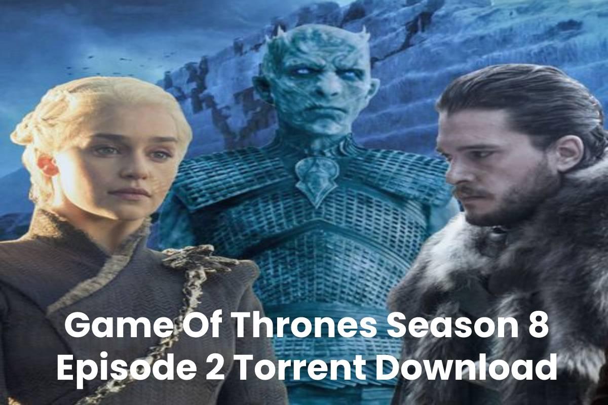 Game Of Thrones Season 8 Episode 2 Torrent Download