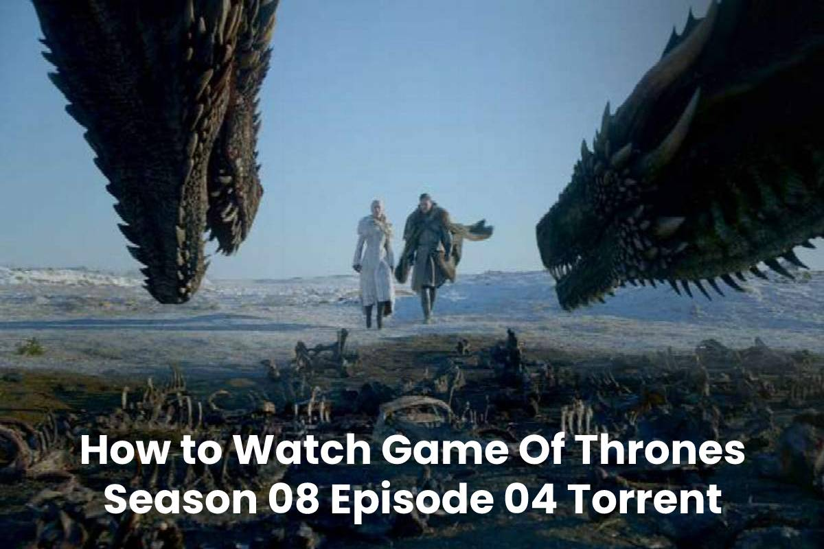 How to Watch Game Of Thrones Season 08 Episode 04 Torrent