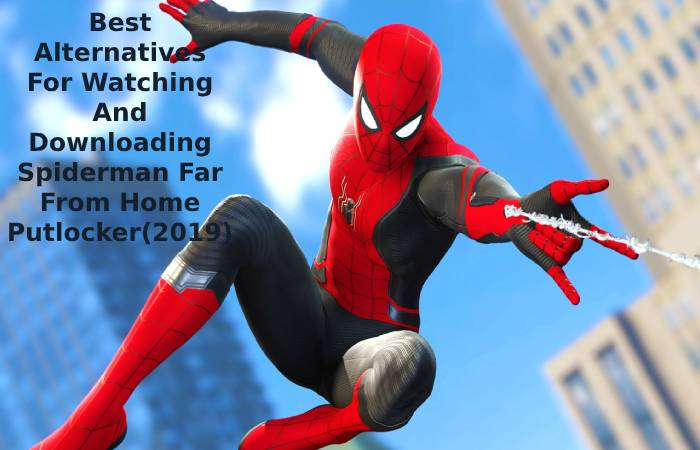 Best Alternatives For Watching And Downloading Spiderman Far From Home Putlocker(2019)