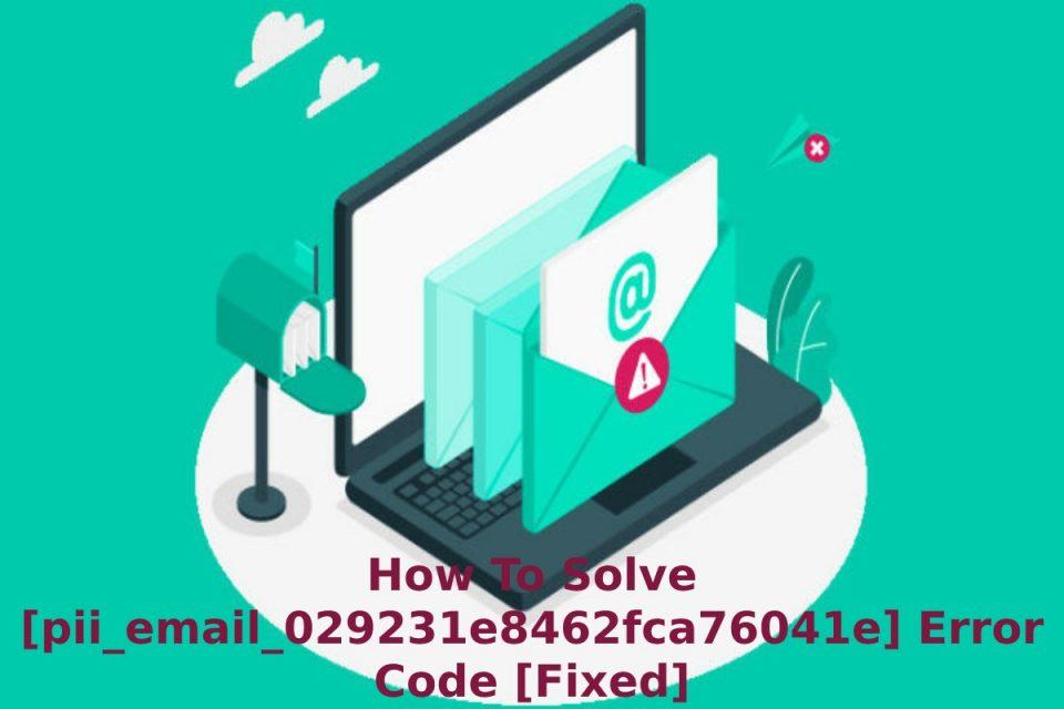 How To Solve [pii_email_029231e8462fca76041e] Error Code [Fixed]