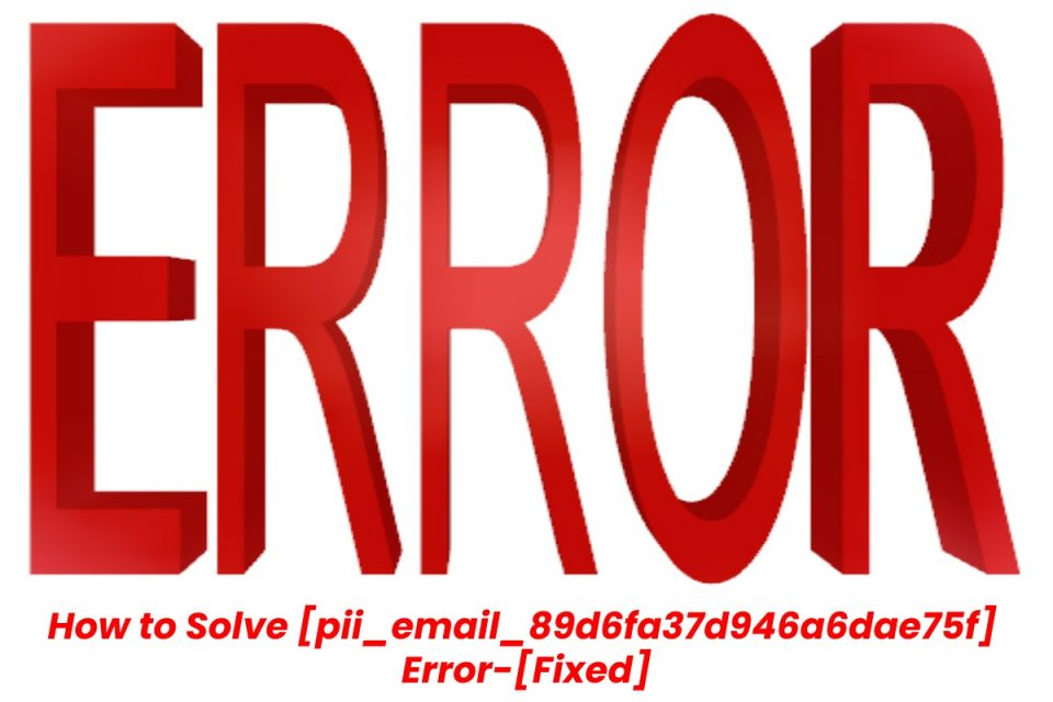 How to Solve [pii_email_89d6fa37d946a6dae75f] Error-[Fixed]
