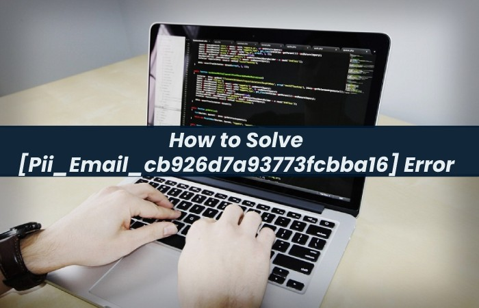 How to Solve [Pii_Email_cb926d7a93773fcbba16] Error Code?
