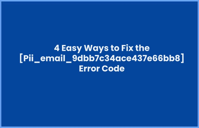 4 Easy Ways to Fix the [Pii_email_9dbb7c34ace437e66bb8] Error Code