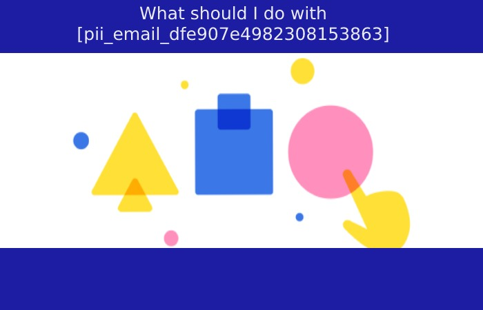 What should I do with [pii_email_dfe907e4982308153863]