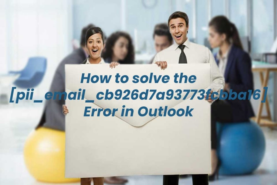 How to solve the [pii_email_cb926d7a93773fcbba16] Error in Outlook