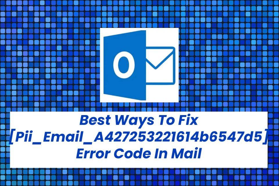 Best Ways To Fix [Pii_Email_A427253221614b6547d5] Error Code In Mail