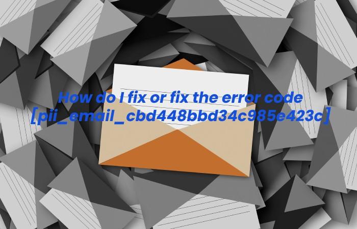 How do I fix or fix the error code [pii_email_cbd448bbd34c985e423c]