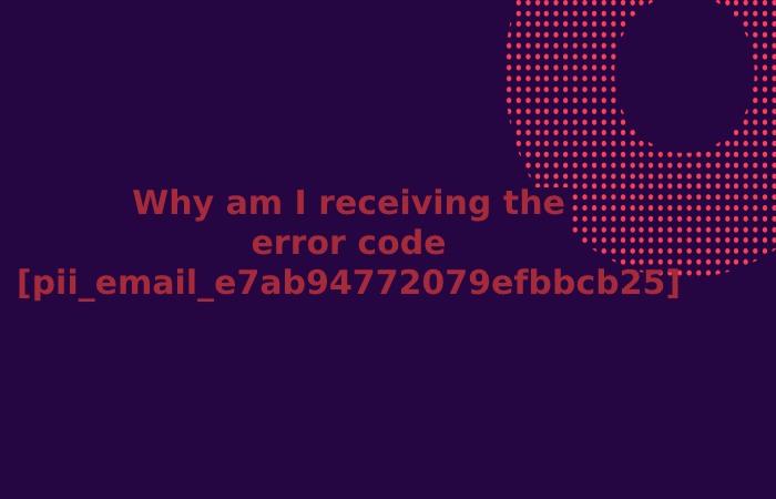 Why am I receiving the error code [pii_email_e7ab94772079efbbcb25]