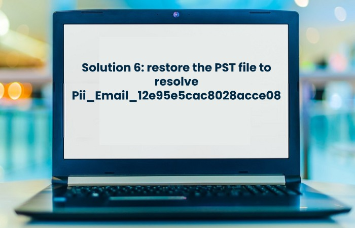 Solution 6: restore the PST file to resolve Pii_Email_12e95e5cac8028acce08