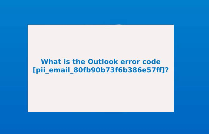 What is the Outlook error code [pii_email_80fb90b73f6b386e57ff]?