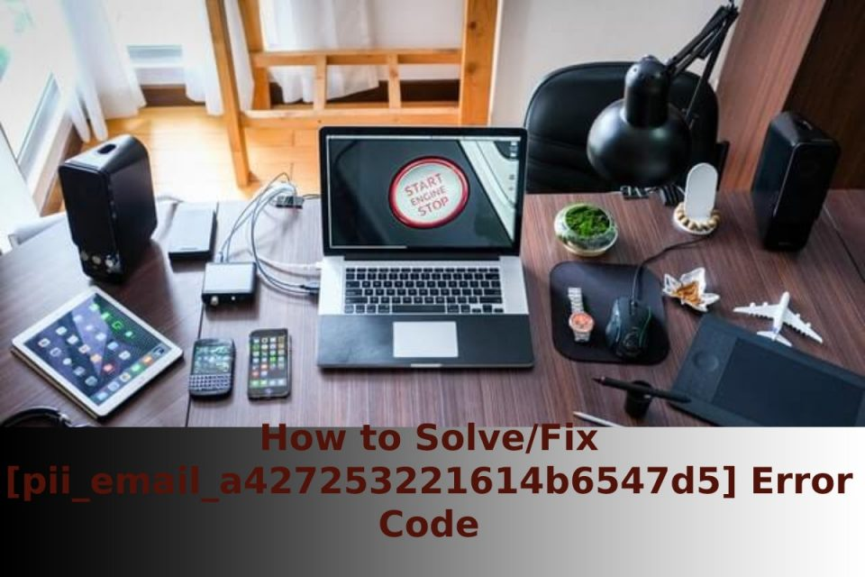 How to Solve/Fix [pii_email_a427253221614b6547d5] Error Code