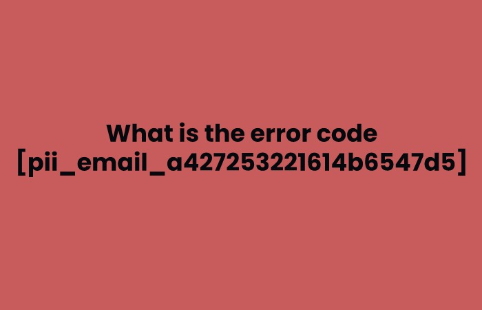 What is the error code [pii_email_a427253221614b6547d5]