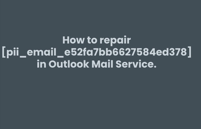 How to repair [pii_email_e52fa7bb6627584ed378] in Outlook Mail Service.