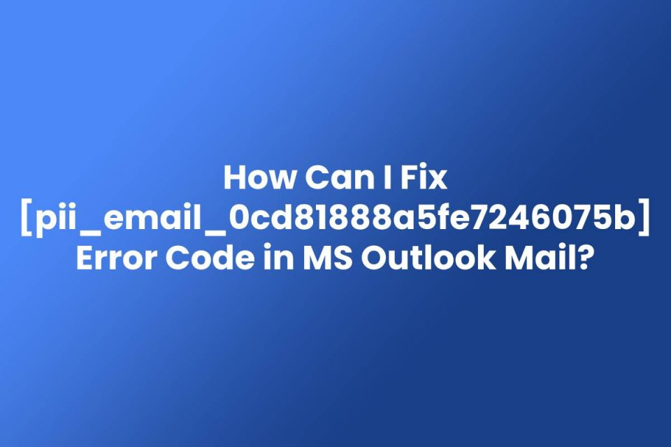 How Can I Fix pii_email_0cd81888a5fe7246075b Error Code in MS Outlook Mail?