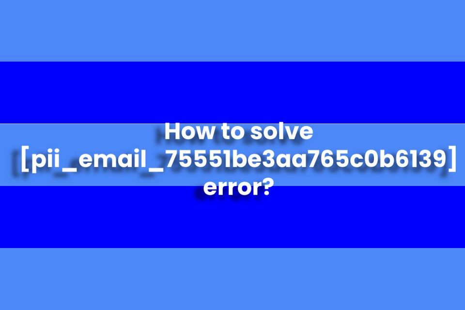 How to solve [pii_email_75551be3aa765c0b6139] error?
